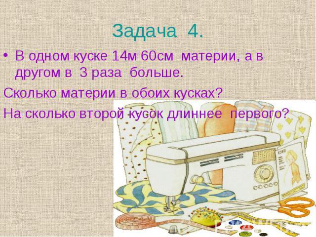 В одном куске 14м 60см материи, а в другом в 3 раза больше. В одном куске 14м 60см материи, а в другом в 3 раза больше. Сколько материи в обоих кусках? На сколько второй кусок длиннее первого?