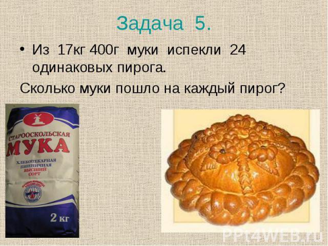 Из 17кг 400г муки испекли 24 одинаковых пирога. Из 17кг 400г муки испекли 24 одинаковых пирога. Сколько муки пошло на каждый пирог?