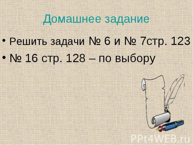 Решить задачи № 6 и № 7стр. 123 Решить задачи № 6 и № 7стр. 123 № 16 стр. 128 – по выбору