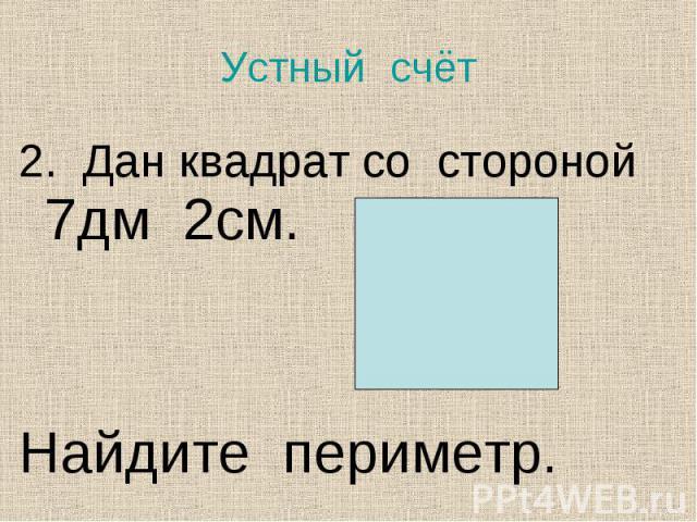 2. Дан квадрат со стороной 7дм 2см. 2. Дан квадрат со стороной 7дм 2см. Найдите периметр.