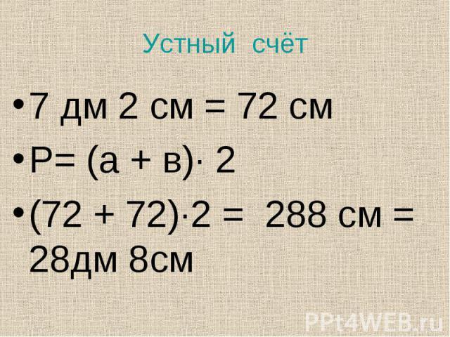 7 дм 2 см = 72 см 7 дм 2 см = 72 см Р= (а + в)· 2 (72 + 72)·2 = 288 см = 28дм 8см