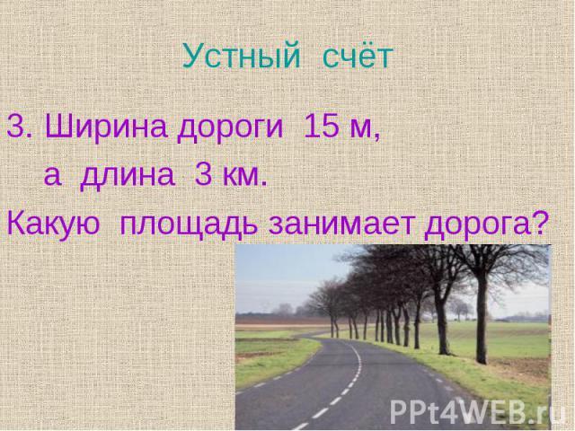 Ширина дороги 15 м, Ширина дороги 15 м, а длина 3 км. Какую площадь занимает дорога?