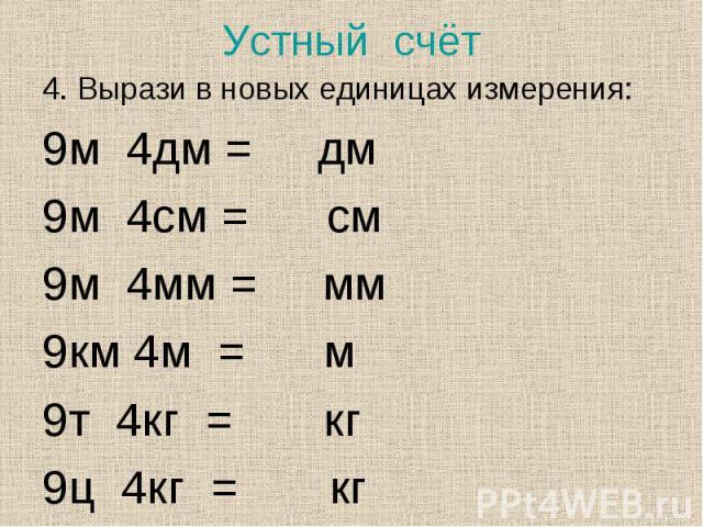 4. Вырази в новых единицах измерения: 4. Вырази в новых единицах измерения: 9м 4дм = дм 9м 4см = см 9м 4мм = мм 9км 4м = м 9т 4кг = кг 9ц 4кг = кг