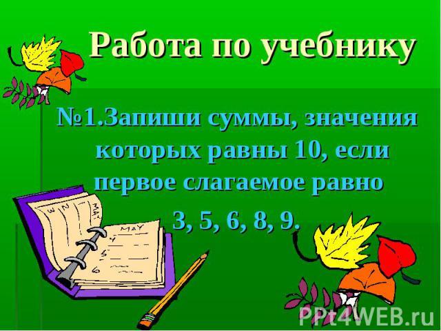 №1.Запиши суммы, значения которых равны 10, если первое слагаемое равно №1.Запиши суммы, значения которых равны 10, если первое слагаемое равно 3, 5, 6, 8, 9.