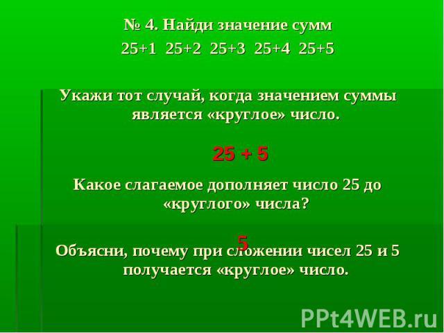 № 4. Найди значение сумм № 4. Найди значение сумм 25+1 25+2 25+3 25+4 25+5 Укажи тот случай, когда значением суммы является «круглое» число. Какое слагаемое дополняет число 25 до «круглого» числа? Объясни, почему при сложении чисел 25 и 5 получается…