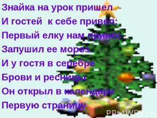 Знайка на урок пришел Знайка на урок пришел И гостей к себе привел: Первый елку