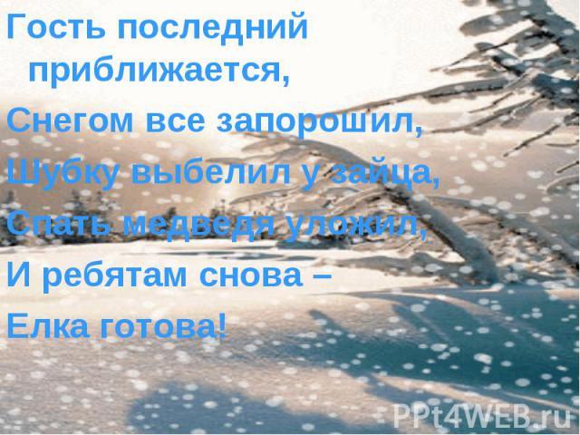 Гость последний приближается, Гость последний приближается, Снегом все запорошил, Шубку выбелил у зайца, Спать медведя уложил, И ребятам снова – Елка готова!