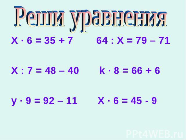 X ∙ 6 = 35 + 7 64 : Х = 79 – 71 X ∙ 6 = 35 + 7 64 : Х = 79 – 71 Х : 7 = 48 – 40 k ∙ 8 = 66 + 6 y ∙ 9 = 92 – 11 X ∙ 6 = 45 - 9