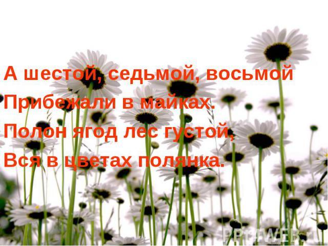 А шестой, седьмой, восьмой Прибежали в майках. Полон ягод лес густой, Вся в цветах полянка.