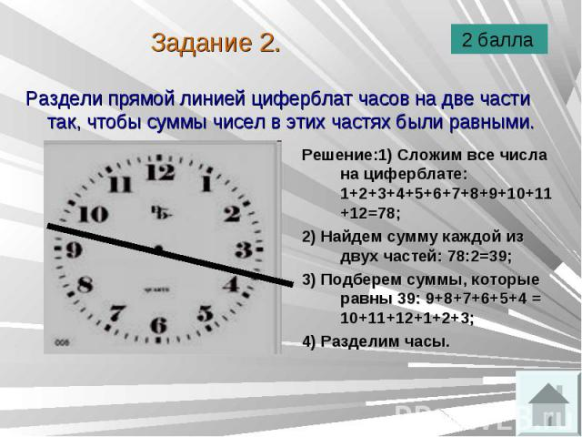 Раздели прямой линией циферблат часов на две части так, чтобы суммы чисел в этих частях были равными. Раздели прямой линией циферблат часов на две части так, чтобы суммы чисел в этих частях были равными.