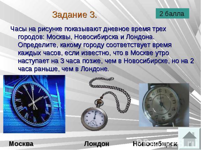 Часы на рисунке показывают дневное время трех городов: Москвы, Новосибирска и Лондона. Определите, какому городу соответствует время каждых часов, если известно, что в Москве утро наступает на 3 часа позже, чем в Новосибирске, но на 2 часа раньше, ч…