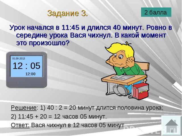 Урок начался в 11:45 и длился 40 минут. Ровно в середине урока Вася чихнул. В какой момент это произошло? Урок начался в 11:45 и длился 40 минут. Ровно в середине урока Вася чихнул. В какой момент это произошло?