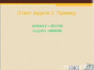 ПРИМЕР = 851745 ПРИМЕР = 851745 ЗАДАЧА =906030