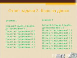 решение 1 решение 1 Большой 5-ведёрн. 3-ведёрн. До переливания 8 0 0 После 1-го