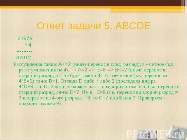 21978 21978 * 4 --------- 87912 Рассуждения такие: A<=2 (иначе перенос в след. разряд); а - четное (т.к. рез-т умножения на 4). => A=2 => E=8 => B<=2 (иначе перенос в старший разряд и E не будет равно 8). B - нечетное (т.к. перенос от…