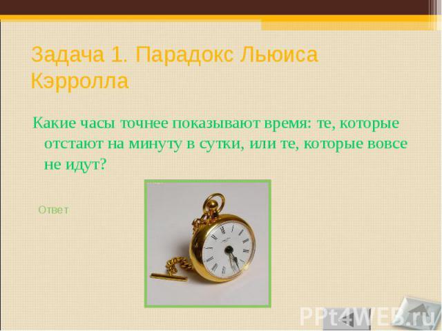 Какие часы точнее показывают время: те, которые отстают на минуту в сутки, или те, которые вовсе не идут? Какие часы точнее показывают время: те, которые отстают на минуту в сутки, или те, которые вовсе не идут?
