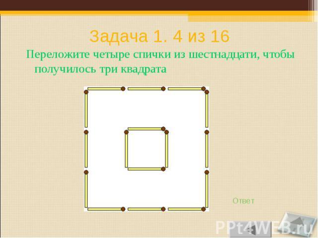 Переложите четыре спички из шестнадцати, чтобы получилось три квадрата Переложите четыре спички из шестнадцати, чтобы получилось три квадрата
