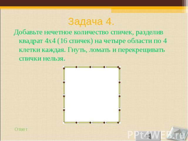 Добавьте нечетное количество спичек, разделив квадрат 4х4 (16 спичек) на четыре области по 4 клетки каждая. Гнуть, ломать и перекрещивать спички нельзя. Добавьте нечетное количество спичек, разделив квадрат 4х4 (16 спичек) на четыре области по 4 кле…