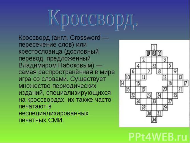 Кроссворд (англ. Crossword — пересечение слов) или крестословица (дословный перевод, предложенный Владимиром Набоковым) — самая распространённая в мире игра со словами. Существует множество периодических изданий, специализирующихся на кроссвордах, и…