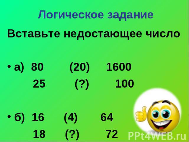 Вставьте недостающее число Вставьте недостающее число а) 80 (20) 1600 25 (?) 100 б) 16 (4) 64 18 (?) 72