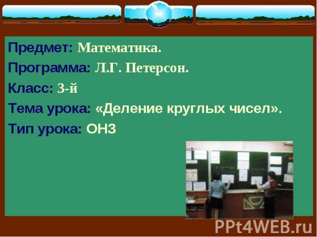 Предмет: Математика. Предмет: Математика. Программа: Л.Г. Петерсон. Класс: 3-й Тема урока: «Деление круглых чисел». Тип урока: ОНЗ