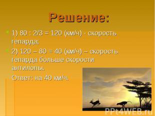1) 80 : 2/3 = 120 (км/ч) - скорость гепарда; 1) 80 : 2/3 = 120 (км/ч) - скорость