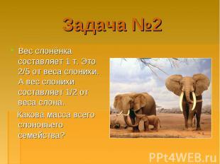 Вес слонёнка составляет 1 т. Это 2/5 от веса слонихи. А вес слонихи составляет 1