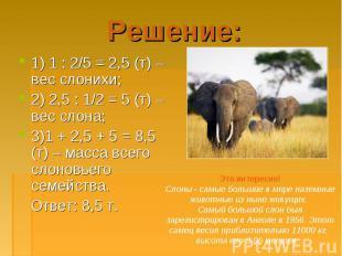 1) 1 : 2/5 = 2,5 (т) – вес слонихи; 1) 1 : 2/5 = 2,5 (т) – вес слонихи; 2) 2,5 :