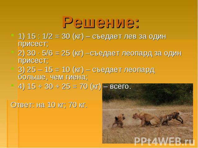 1) 15 : 1/2 = 30 (кг) – съедает лев за один присест; 1) 15 : 1/2 = 30 (кг) – съедает лев за один присест; 2) 30 · 5/6 = 25 (кг) –съедает леопард за один присест; 3) 25 – 15 = 10 (кг) – съедает леопард больше, чем гиена; 4) 15 + 30 + 25 = 70 (кг) – в…