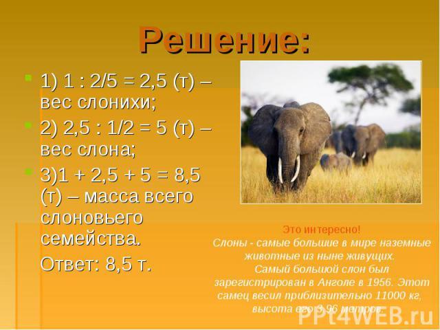 1) 1 : 2/5 = 2,5 (т) – вес слонихи; 1) 1 : 2/5 = 2,5 (т) – вес слонихи; 2) 2,5 : 1/2 = 5 (т) – вес слона; 3)1 + 2,5 + 5 = 8,5 (т) – масса всего слоновьего семейства. Ответ: 8,5 т.