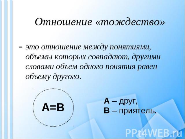 это отношение между понятиями, объемы которых совпадают, другими словами объем одного понятия равен объему другого. это отношение между понятиями, объемы которых совпадают, другими словами объем одного понятия равен объему другого.