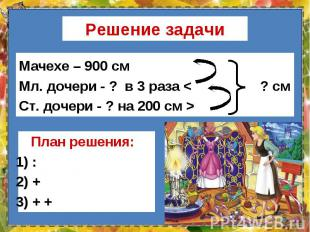 Мачехе – 900 см Мачехе – 900 см Мл. дочери - ? в 3 раза < ? см Ст. дочери - ?