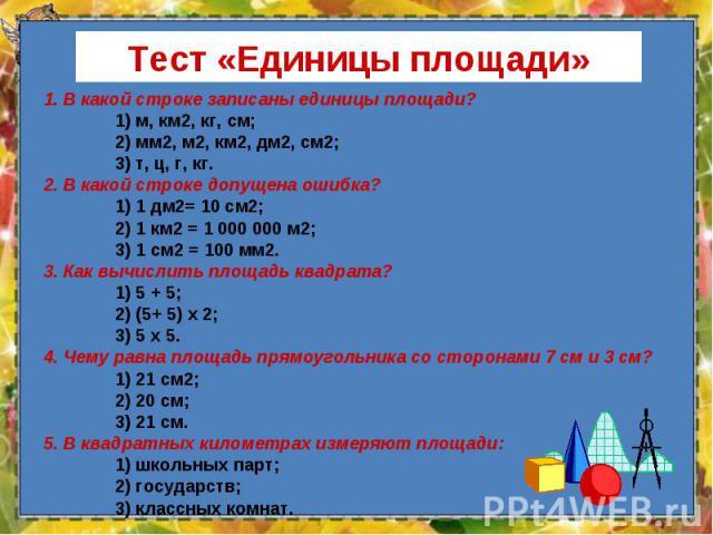 1. В какой строке записаны единицы площади? 1. В какой строке записаны единицы площади? 1) м, км2, кг, см; 2) мм2, м2, км2, дм2, см2; 3) т, ц, г, кг. 2. В какой строке допущена ошибка? 1) 1 дм2= 10 см2; 2) 1 км2 = 1 000 000 м2; 3) 1 см2 = 100 мм2. 3…