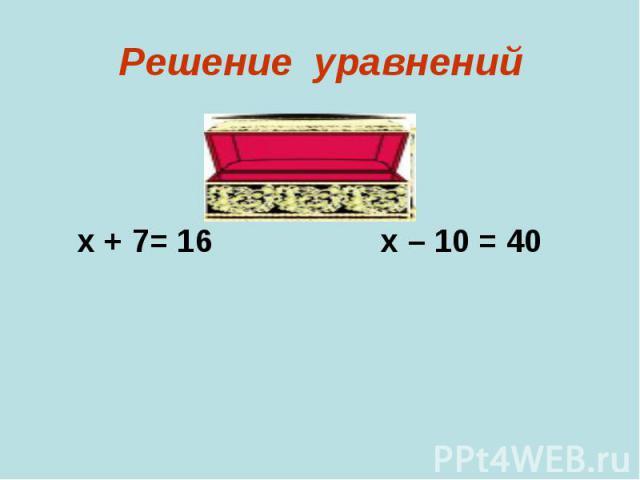 х + 7= 16 х – 10 = 40
