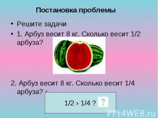Решите задачи Решите задачи 1. Арбуз весит 8 кг. Сколько весит 1/2 арбуза? 2. Ар