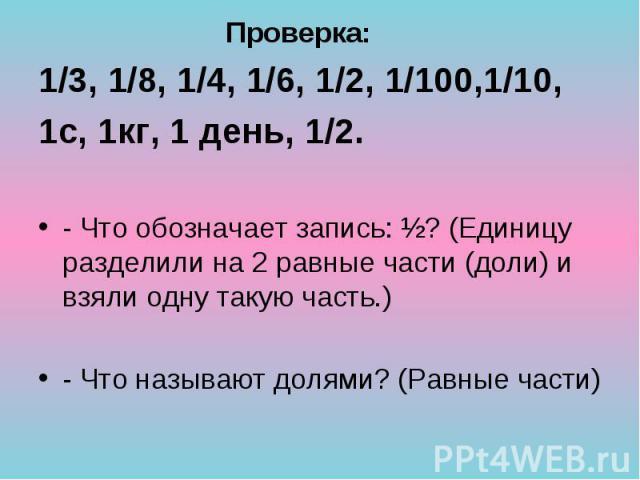 1/3, 1/8, 1/4, 1/6, 1/2, 1/100,1/10, 1/3, 1/8, 1/4, 1/6, 1/2, 1/100,1/10, 1с, 1кг, 1 день, 1/2. - Что обозначает запись: ½? (Единицу разделили на 2 равные части (доли) и взяли одну такую часть.) - Что называют долями? (Равные части)