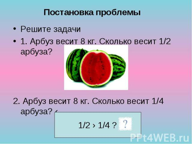 Решите задачи Решите задачи 1. Арбуз весит 8 кг. Сколько весит 1/2 арбуза? 2. Арбуз весит 8 кг. Сколько весит 1/4 арбуза? ‹