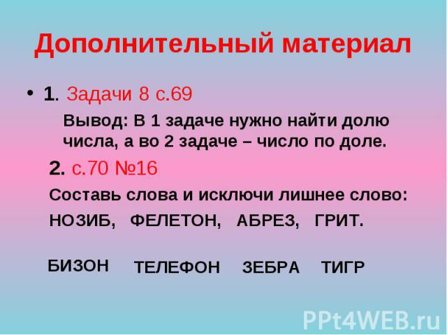1. Задачи 8 с.69 1. Задачи 8 с.69 Вывод: В 1 задаче нужно найти долю числа, а во 2 задаче – число по доле. 2. с.70 №16 Составь слова и исключи лишнее слово: НОЗИБ, ФЕЛЕТОН, АБРЕЗ, ГРИТ.