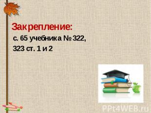 Закрепление: Закрепление: с. 65 учебника № 322, 323 ст. 1 и 2