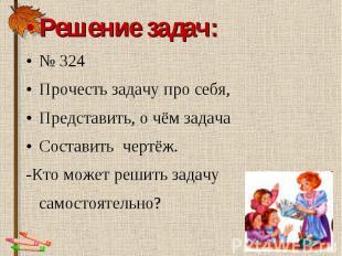 Решение задач: Решение задач: № 324 Прочесть задачу про себя, Представить, о чём