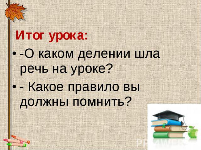 Итог урока: Итог урока: -О каком делении шла речь на уроке? - Какое правило вы должны помнить?