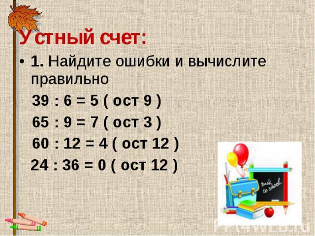 Устный счет: Устный счет: 1. Найдите ошибки и вычислите правильно 39 : 6 = 5 ( ост 9 ) 65 : 9 = 7 ( ост 3 ) 60 : 12 = 4 ( ост 12 ) 24 : 36 = 0 ( ост 12 )