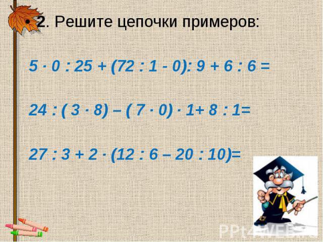 2. Решите цепочки примеров: 2. Решите цепочки примеров: 5 · 0 : 25 + (72 : 1 - 0): 9 + 6 : 6 = 24 : ( 3 · 8) – ( 7 · 0) · 1+ 8 : 1= 27 : 3 + 2 · (12 : 6 – 20 : 10)=