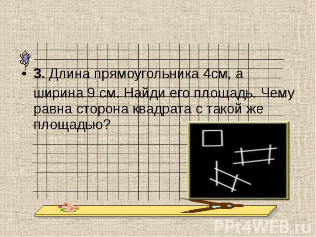 3. Длина прямоугольника 4см, а ширина 9 см. Найди его площадь. Чему равна сторона квадрата с такой же площадью?
