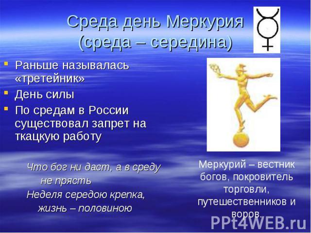 Раньше называлась «третейник» Раньше называлась «третейник» День силы По средам в России существовал запрет на ткацкую работу Что бог ни даст, а в среду не прясть Неделя середою крепка, жизнь – половиною