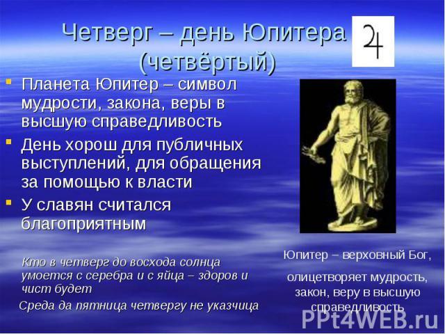 Планета Юпитер – символ мудрости, закона, веры в высшую справедливость Планета Юпитер – символ мудрости, закона, веры в высшую справедливость День хорош для публичных выступлений, для обращения за помощью к власти У славян считался благоприятным Кто…