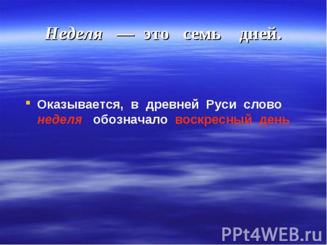 Оказывается, в древней Руси слово неделя обозначало воскресный день Оказывается, в древней Руси слово неделя обозначало воскресный день