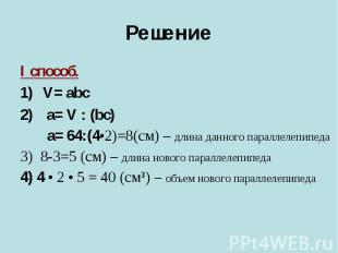 I способ. I способ. V= abc a= V : (bc) a= 64:(4•2)=8(cм) – длина данного паралле