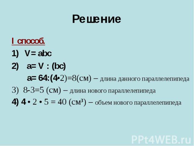 I способ. I способ. V= abc a= V : (bc) a= 64:(4•2)=8(cм) – длина данного параллелепипеда 3) 8-3=5 (см) – длина нового параллелепипеда 4) 4 • 2 • 5 = 40 (см³) – объем нового параллелепипеда