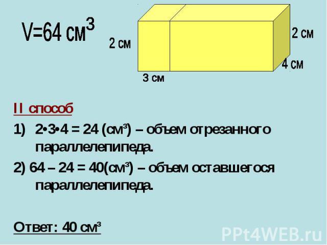 II способ II способ 2•3•4 = 24 (cм³) – объем отрезанного параллелепипеда. 2) 64 – 24 = 40(cм³) – объем оставшегося параллелепипеда. Ответ: 40 cм³